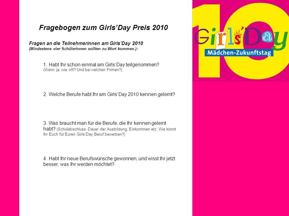 Fragebogen zum GirlsDay Preis 2010 Fragen an die Teilnehmerinnen am GirlsDay 2010 (Mindestens vier Schülerinnen sollten zu Wort kommen.): 1. Habt Ihr
