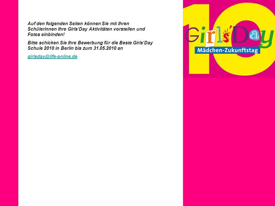 Auf den folgenden Seiten können Sie mit Ihren Schülerinnen Ihre GirlsDay Aktivitäten vorstellen und Fotos einbinden! Bitte schicken Sie Ihre Bewerbung