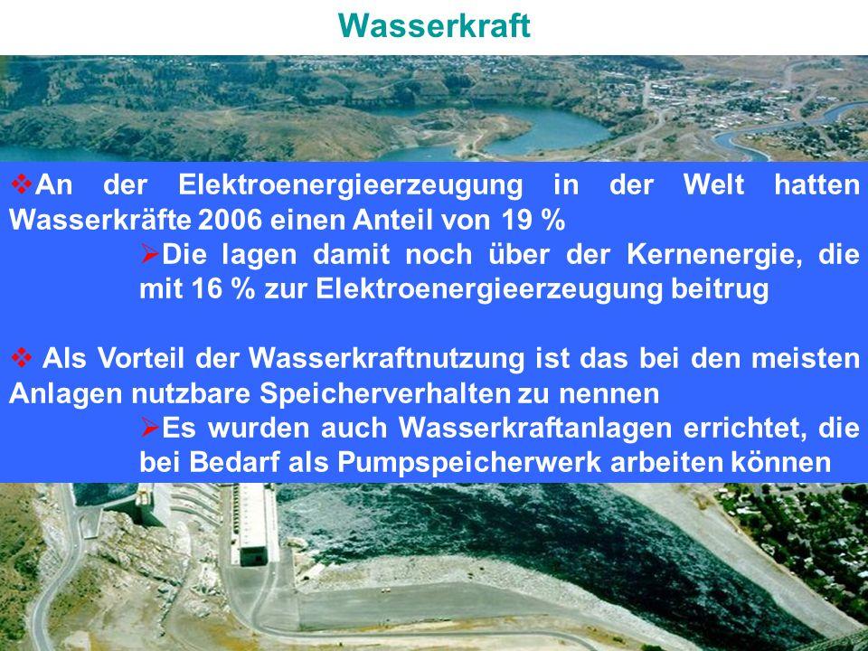 GRUNDLAGEN der ENERGIETECHNIKENERGIEFORMEN und ENERGIEQUELLEN Wasserkraft An der Elektroenergieerzeugung in der Welt hatten Wasserkräfte 2006 einen Anteil von 19 % Die lagen damit noch über der Kernenergie, die mit 16 % zur Elektroenergieerzeugung beitrug Als Vorteil der Wasserkraftnutzung ist das bei den meisten Anlagen nutzbare Speicherverhalten zu nennen Es wurden auch Wasserkraftanlagen errichtet, die bei Bedarf als Pumpspeicherwerk arbeiten können