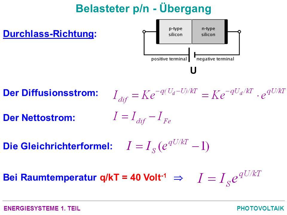ENERGIESYSTEME 1. TEILPHOTOVOLTAIK Belasteter p/n - Übergang Durchlass-Richtung: Der Diffusionsstrom: Der Nettostrom: Die Gleichrichterformel: U Bei R