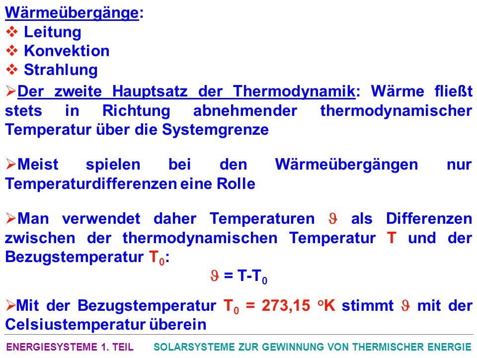 ENERGIESYSTEME 1. TEILSOLARSYSTEME ZUR GEWINNUNG VON THERMISCHER ENERGIE Wärmeübergänge: Leitung Konvektion Strahlung Der zweite Hauptsatz der Thermod