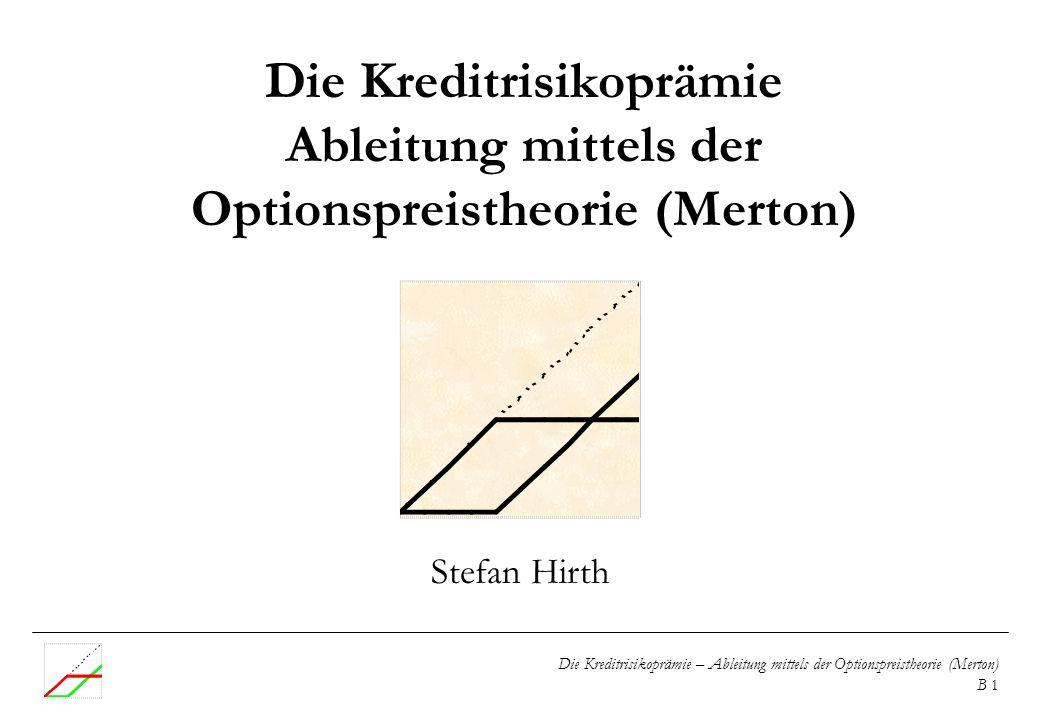 Die Kreditrisikoprämie – Ableitung mittels der Optionspreistheorie (Merton) B 1 Die Kreditrisikoprämie Ableitung mittels der Optionspreistheorie (Mert