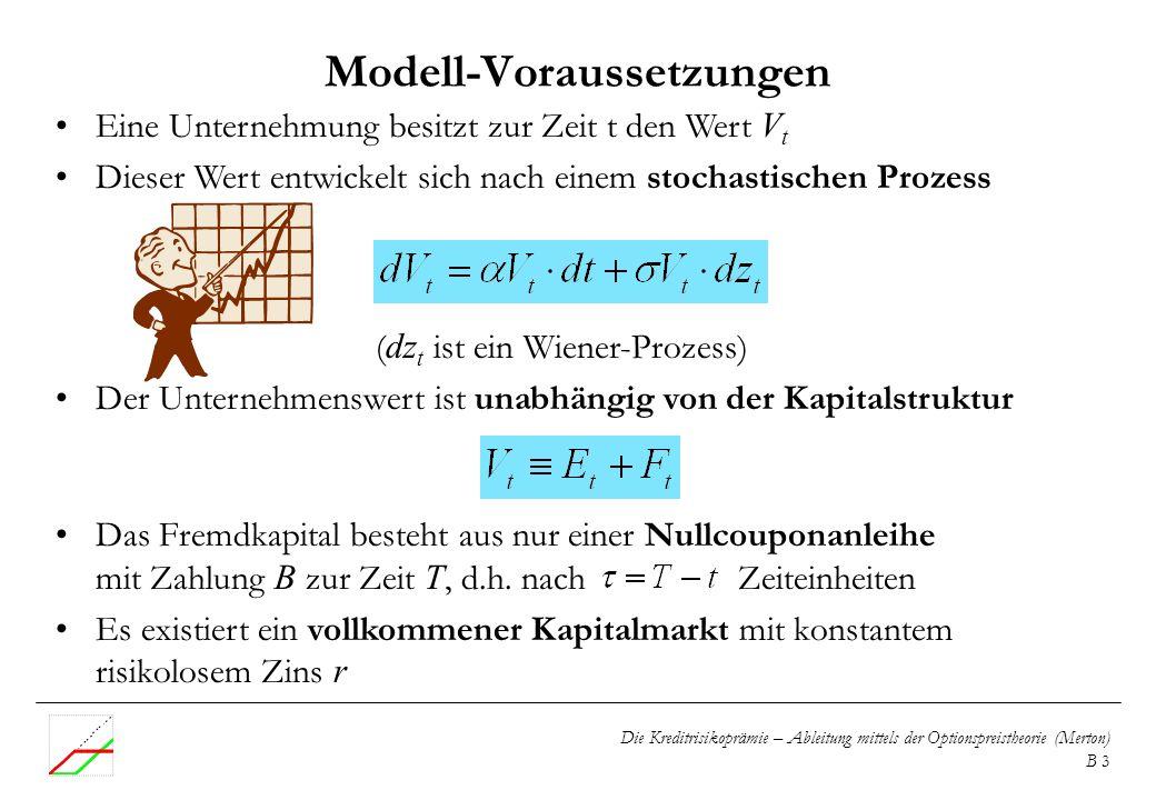 Die Kreditrisikoprämie – Ableitung mittels der Optionspreistheorie (Merton) B 3 Modell-Voraussetzungen Eine Unternehmung besitzt zur Zeit t den Wert V