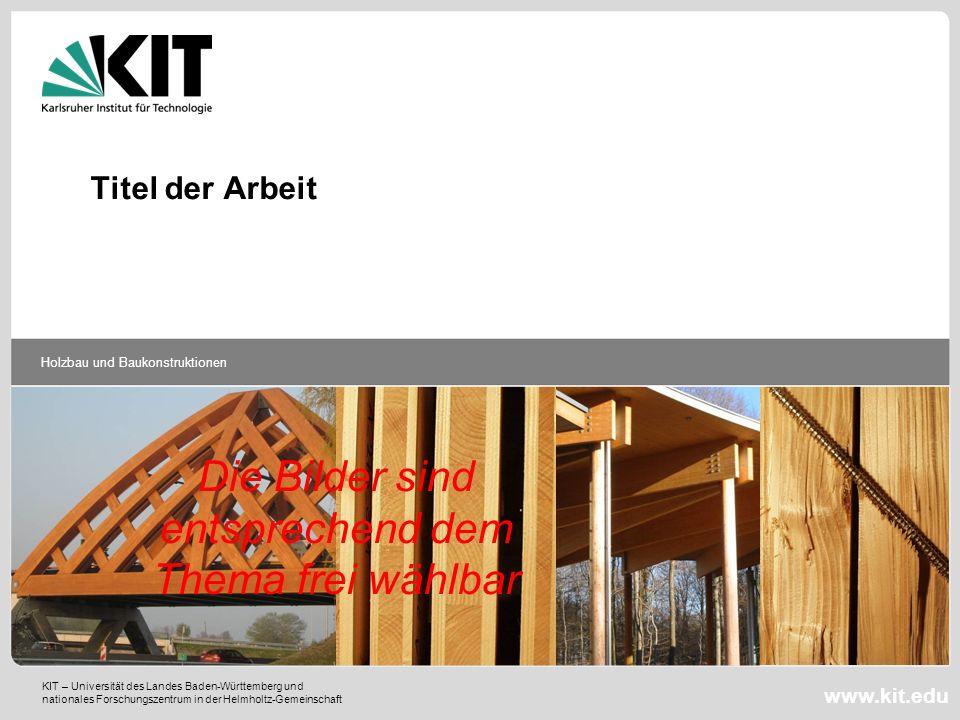 KIT – Universität des Landes Baden-Württemberg und nationales Forschungszentrum in der Helmholtz-Gemeinschaft Holzbau und Baukonstruktionen www.kit.ed
