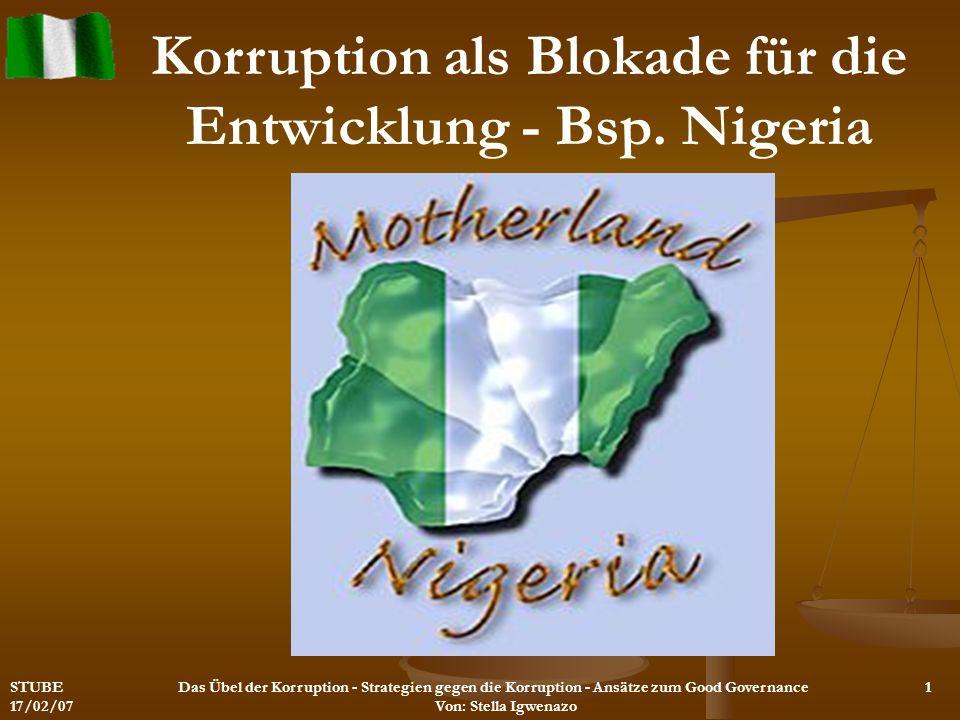 STUBE 17/02/07 Das Übel der Korruption - Strategien gegen die Korruption - Ansätze zum Good Governance Von: Stella Igwenazo Korruption als Blokade für