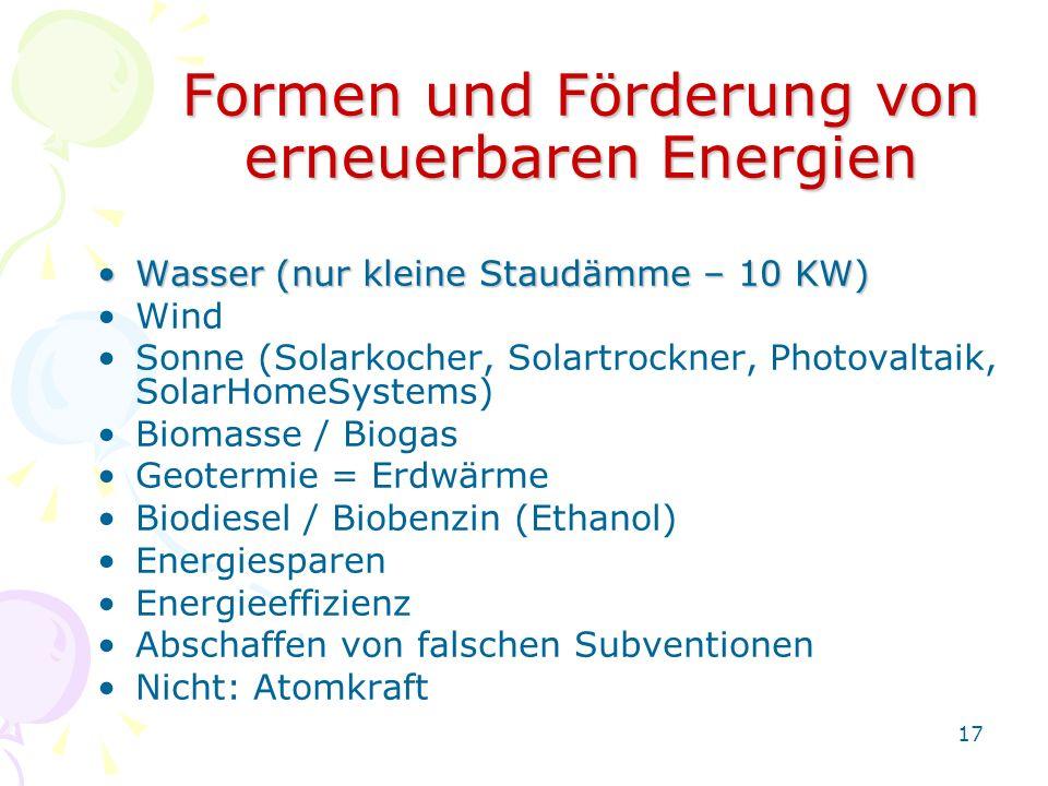 17 Formen und Förderung von erneuerbaren Energien Wasser (nur kleine Staudämme – 10 KW)Wasser (nur kleine Staudämme – 10 KW) Wind Sonne (Solarkocher,