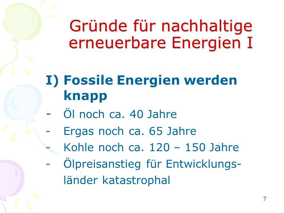 7 Gründe für nachhaltige erneuerbare Energien I I)Fossile Energien werden knapp - Öl noch ca. 40 Jahre -Ergas noch ca. 65 Jahre -Kohle noch ca. 120 –