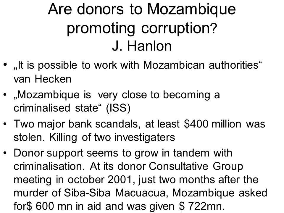 Are donors to Mozambique promoting corruption ? J. Hanlon It is possible to work with Mozambican authorities van Hecken Mozambique is very close to be