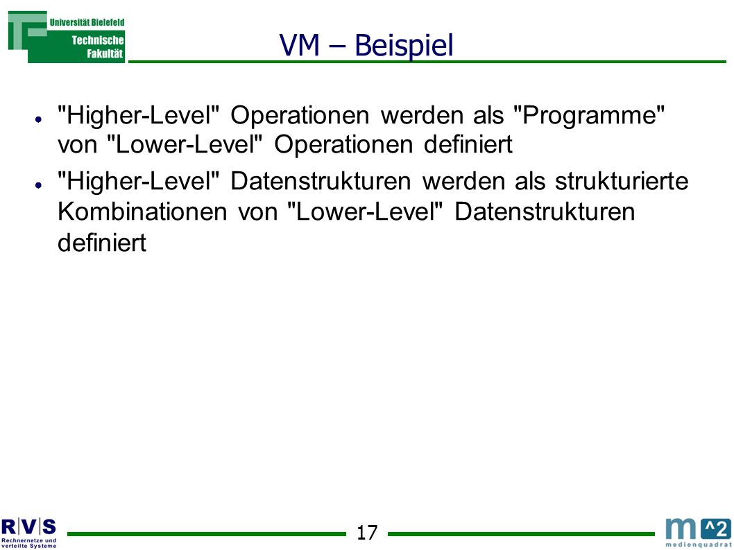 17 VM – Beispiel Higher-Level Operationen werden als Programme von Lower-Level Operationen definiert Higher-Level Datenstrukturen werden als strukturierte Kombinationen von Lower-Level Datenstrukturen definiert