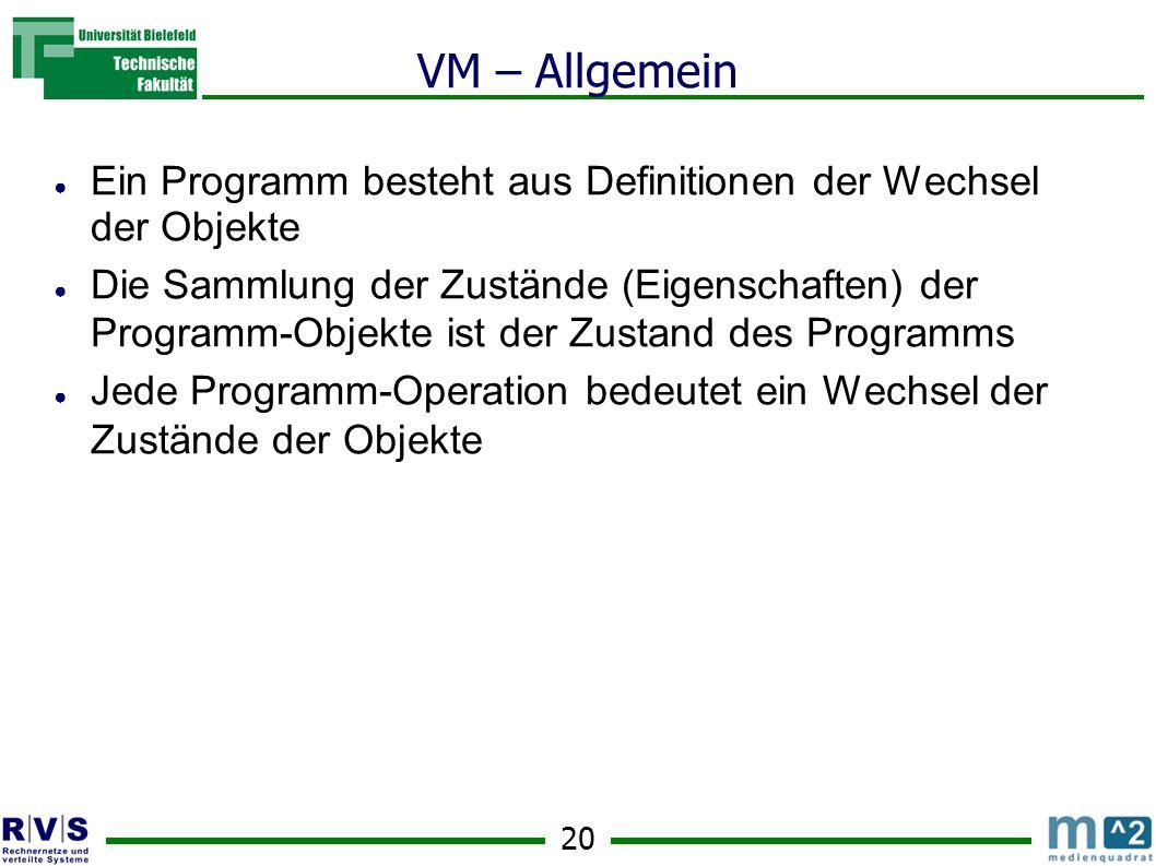 20 VM – Allgemein Ein Programm besteht aus Definitionen der Wechsel der Objekte Die Sammlung der Zustände (Eigenschaften) der Programm-Objekte ist der Zustand des Programms Jede Programm-Operation bedeutet ein Wechsel der Zustände der Objekte