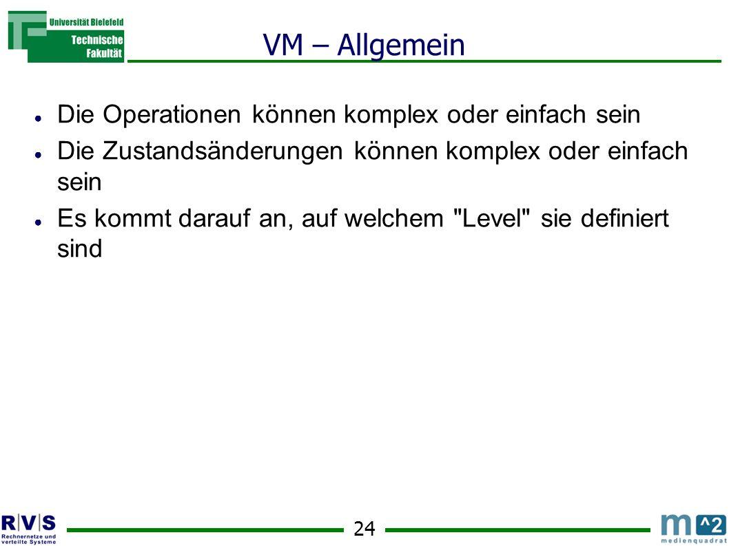 24 VM – Allgemein Die Operationen können komplex oder einfach sein Die Zustandsänderungen können komplex oder einfach sein Es kommt darauf an, auf welchem Level sie definiert sind