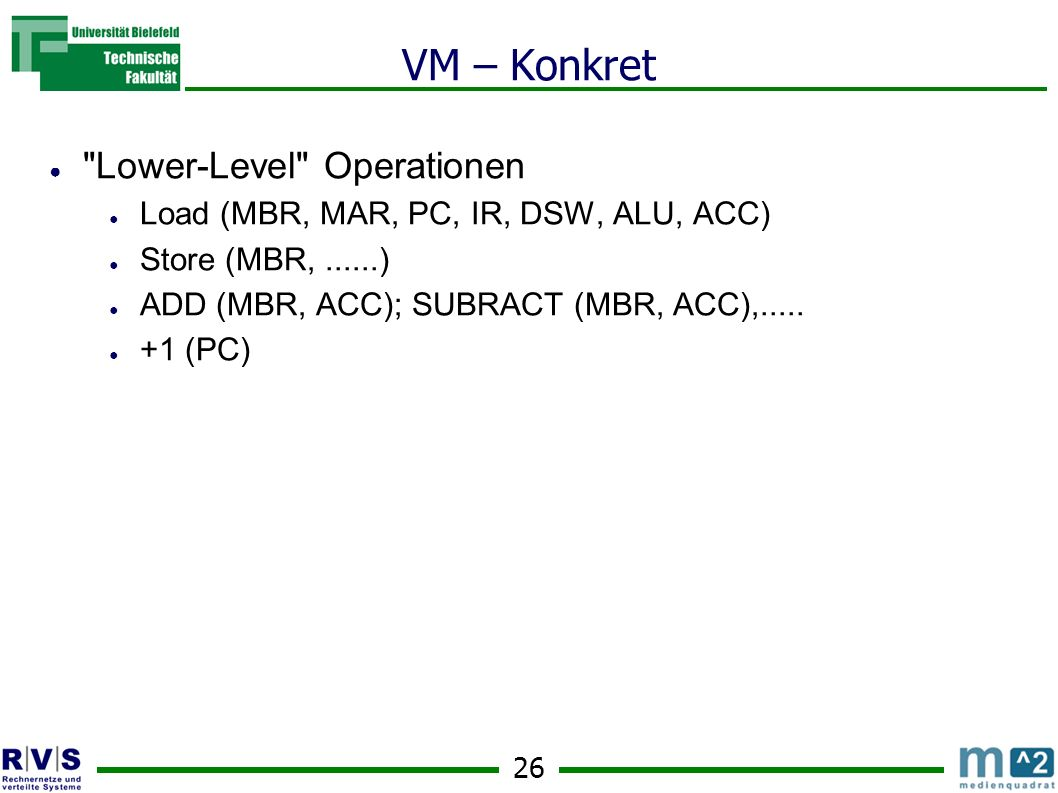 26 VM – Konkret Lower-Level Operationen Load (MBR, MAR, PC, IR, DSW, ALU, ACC) Store (MBR,......) ADD (MBR, ACC); SUBRACT (MBR, ACC),.....