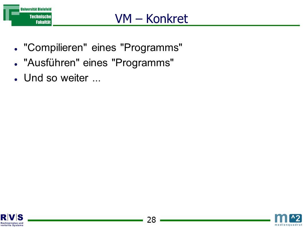 28 VM – Konkret Compilieren eines Programms Ausführen eines Programms Und so weiter...