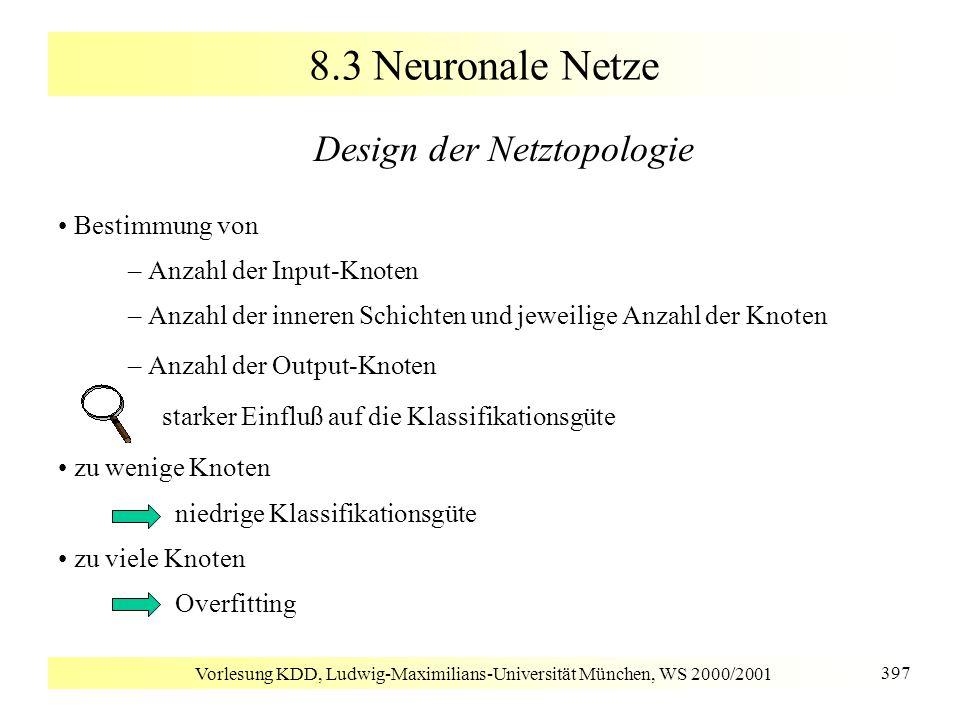Vorlesung KDD, Ludwig-Maximilians-Universität München, WS 2000/2001 397 8.3 Neuronale Netze Design der Netztopologie Bestimmung von –Anzahl der Input-