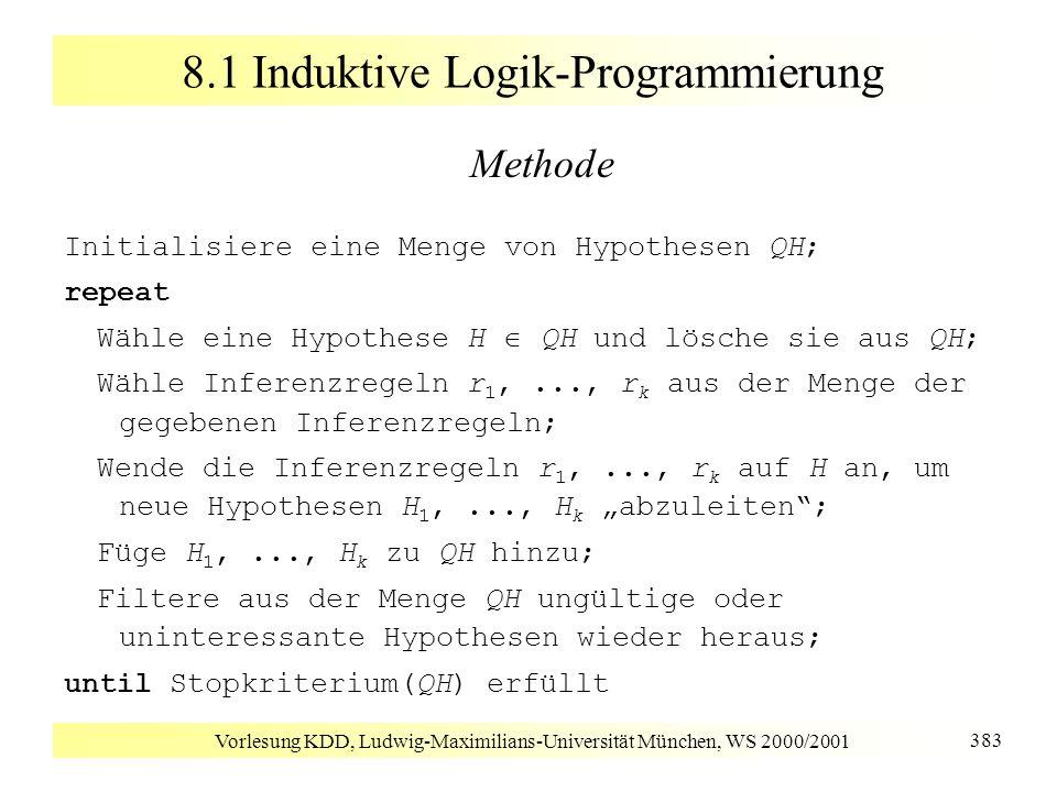 Vorlesung KDD, Ludwig-Maximilians-Universität München, WS 2000/2001 383 8.1 Induktive Logik-Programmierung Methode Initialisiere eine Menge von Hypoth
