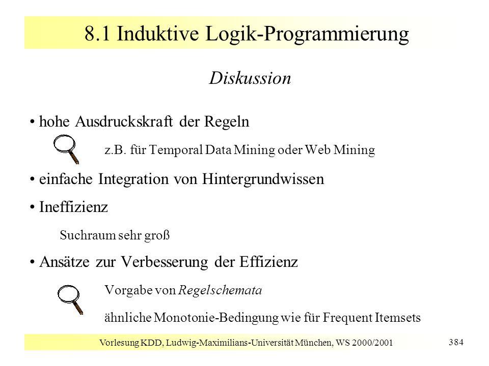 Vorlesung KDD, Ludwig-Maximilians-Universität München, WS 2000/2001 384 8.1 Induktive Logik-Programmierung Diskussion hohe Ausdruckskraft der Regeln z