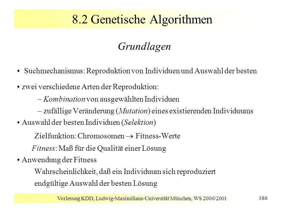 Vorlesung KDD, Ludwig-Maximilians-Universität München, WS 2000/2001 386 8.2 Genetische Algorithmen Grundlagen Suchmechanismus: Reproduktion von Indivi