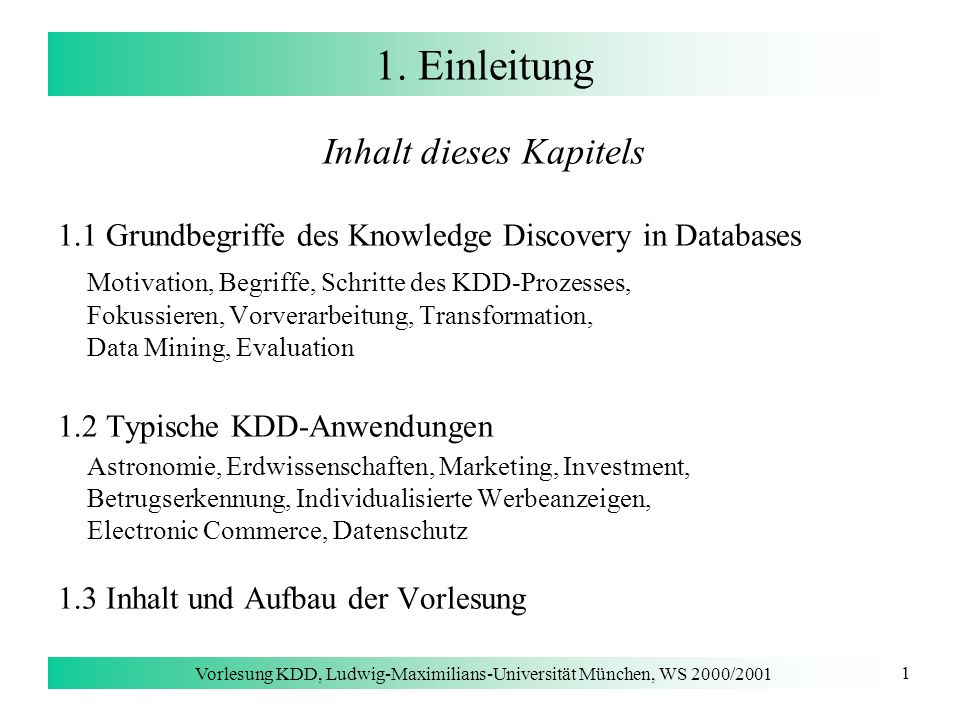 Vorlesung KDD, Ludwig-Maximilians-Universität München, WS 2000/2001 1 1. Einleitung Inhalt dieses Kapitels 1.1 Grundbegriffe des Knowledge Discovery i
