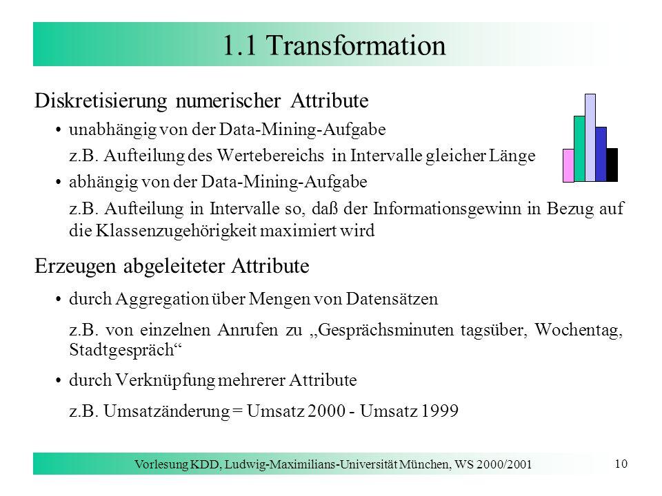 Vorlesung KDD, Ludwig-Maximilians-Universität München, WS 2000/2001 10 1.1 Transformation Diskretisierung numerischer Attribute unabhängig von der Dat