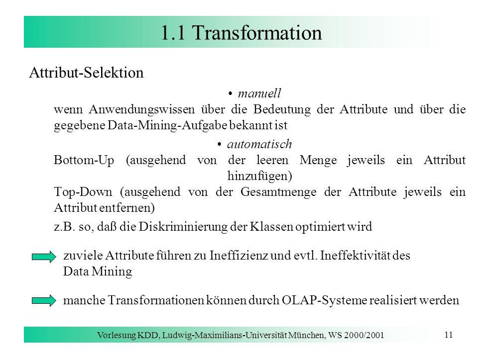 Vorlesung KDD, Ludwig-Maximilians-Universität München, WS 2000/2001 11 1.1 Transformation Attribut-Selektion manuell wenn Anwendungswissen über die Be