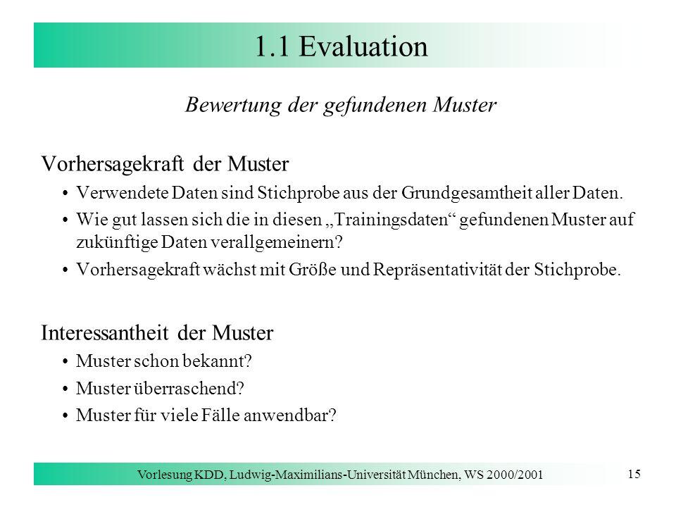 Vorlesung KDD, Ludwig-Maximilians-Universität München, WS 2000/2001 15 1.1 Evaluation Bewertung der gefundenen Muster Vorhersagekraft der Muster Verwe