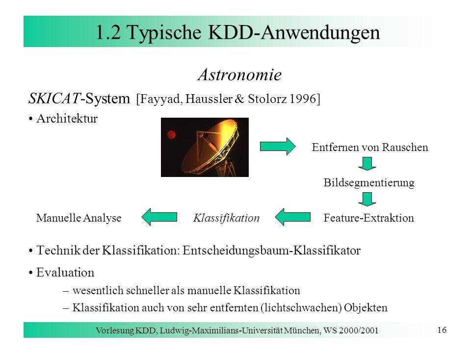 Vorlesung KDD, Ludwig-Maximilians-Universität München, WS 2000/2001 16 1.2 Typische KDD-Anwendungen Astronomie SKICAT-System [Fayyad, Haussler & Stolo
