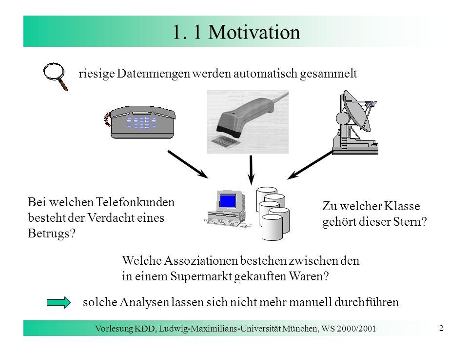 Vorlesung KDD, Ludwig-Maximilians-Universität München, WS 2000/2001 3 1.1 Definition KDD [Fayyad, Piatetsky-Shapiro & Smyth 96] Knowledge Discovery in Databases (KDD) ist der Prozeß der (semi-)automatischen Extraktion von Wissen aus Datenbanken, das gültig bisher unbekannt und potentiell nützlich ist.