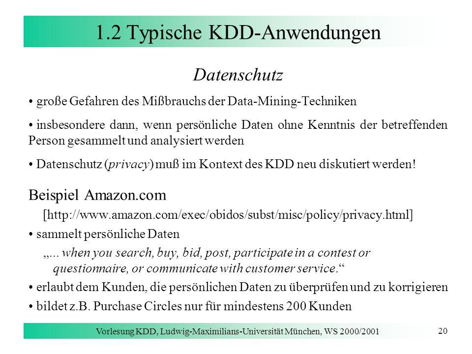 Vorlesung KDD, Ludwig-Maximilians-Universität München, WS 2000/2001 20 1.2 Typische KDD-Anwendungen Datenschutz große Gefahren des Mißbrauchs der Data