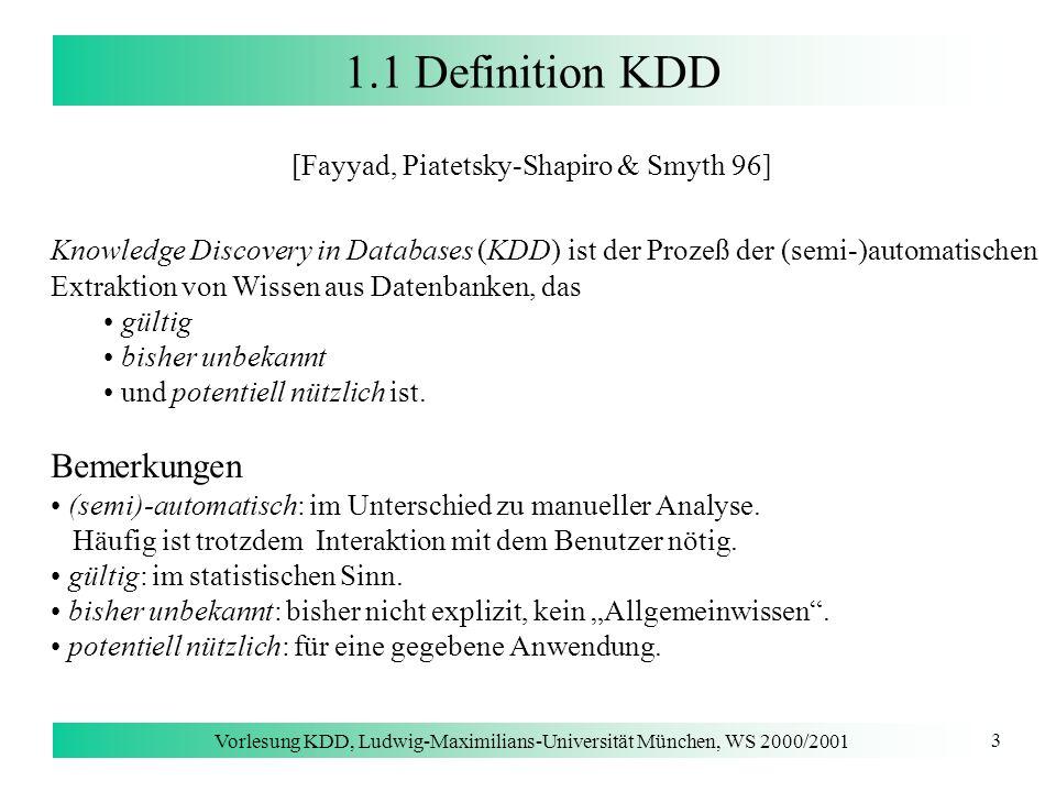 Vorlesung KDD, Ludwig-Maximilians-Universität München, WS 2000/2001 3 1.1 Definition KDD [Fayyad, Piatetsky-Shapiro & Smyth 96] Knowledge Discovery in