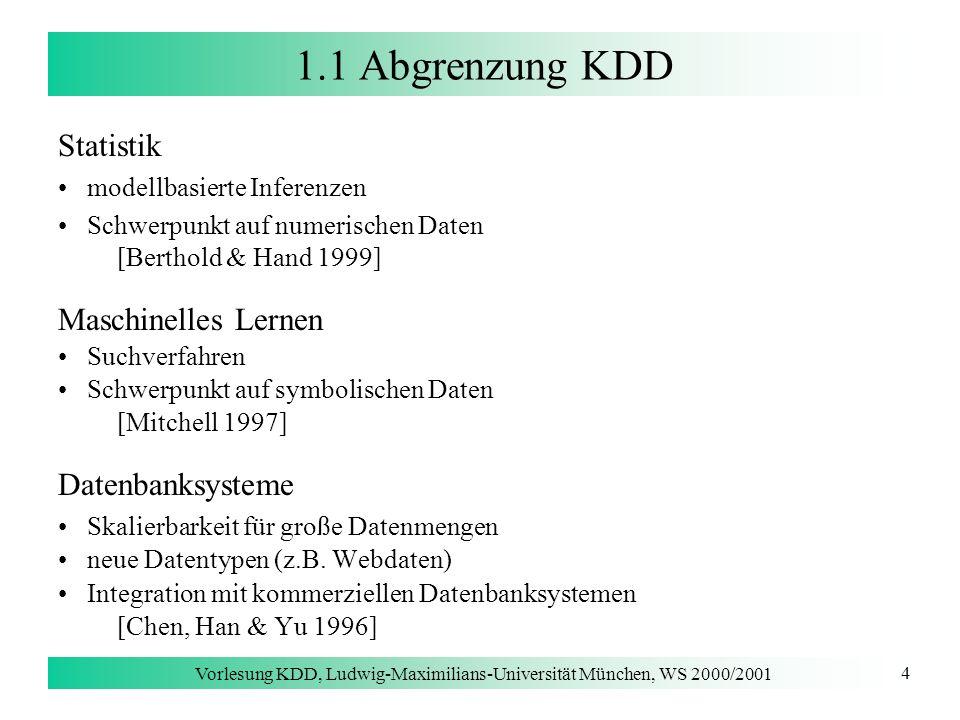 Vorlesung KDD, Ludwig-Maximilians-Universität München, WS 2000/2001 4 1.1 Abgrenzung KDD Statistik modellbasierte Inferenzen Schwerpunkt auf numerisch
