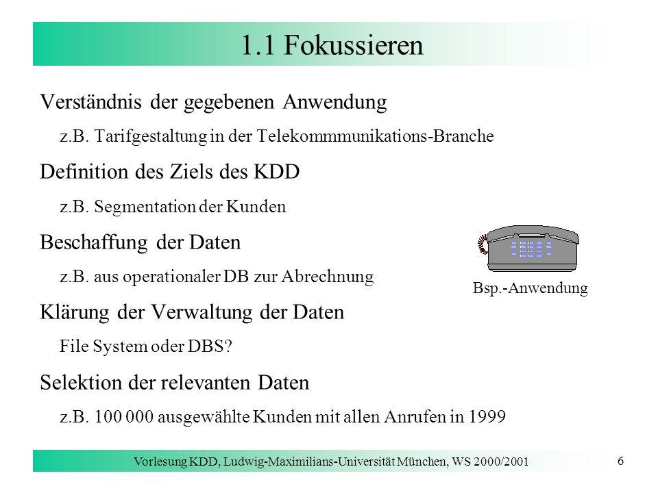 Vorlesung KDD, Ludwig-Maximilians-Universität München, WS 2000/2001 17 1.2 Typische KDD-Anwendungen Marketing Kundensegmentierung [Piatetsky-Shapiro, Gallant & Pyle 2000] Ziel: Aufteilung der Kunden in Segmente mit ähnlichem Kaufverhalten Nutzen –Ideen für Produkt-Pakete (Product Bundling) –Entwickeln einer neuen Preispolitik (Pricing) Projektablauf Entwicklung verschiedener automatischer Modelle (Bayesian Clustering) zu komplex, keine Berücksichtigung von Anwendungswissen manuelle Entwicklung einer Entscheidungsliste aufgrund der gewonnenen Erkenntnisse Umsetzung der Erkenntnisse im Marketing der Firma Integration der Entscheidungsliste in Software-Umgebung