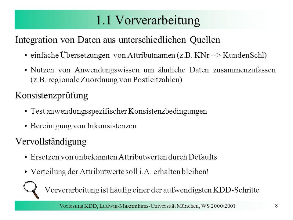 Vorlesung KDD, Ludwig-Maximilians-Universität München, WS 2000/2001 9 1.1 Vorverarbeitung Data Warehouse [Chaudhuri & Dayal 1997] dauerhafte integrierte Sammlung von Daten aus unterschiedlichen Quellen zum Zweck der Analyse bzw.