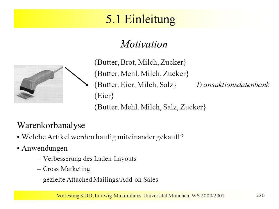 Vorlesung KDD, Ludwig-Maximilians-Universität München, WS 2000/2001 231 5.1 Einleitung Assoziationsregeln Regeln der Form Rumpf Kopf [support, confidence] Beispiele kauft(X, Windeln) kauft(X, Bier) [0.5%, 60%] major(X, CS) ^ takes(X, DB) grade(X, A) [1%, 75%] 98% aller Kunden, die Reifen und Autozubehör kaufen, bringen ihr Auto auch zum Service kaufen Windeln kaufen beides kaufen Bier