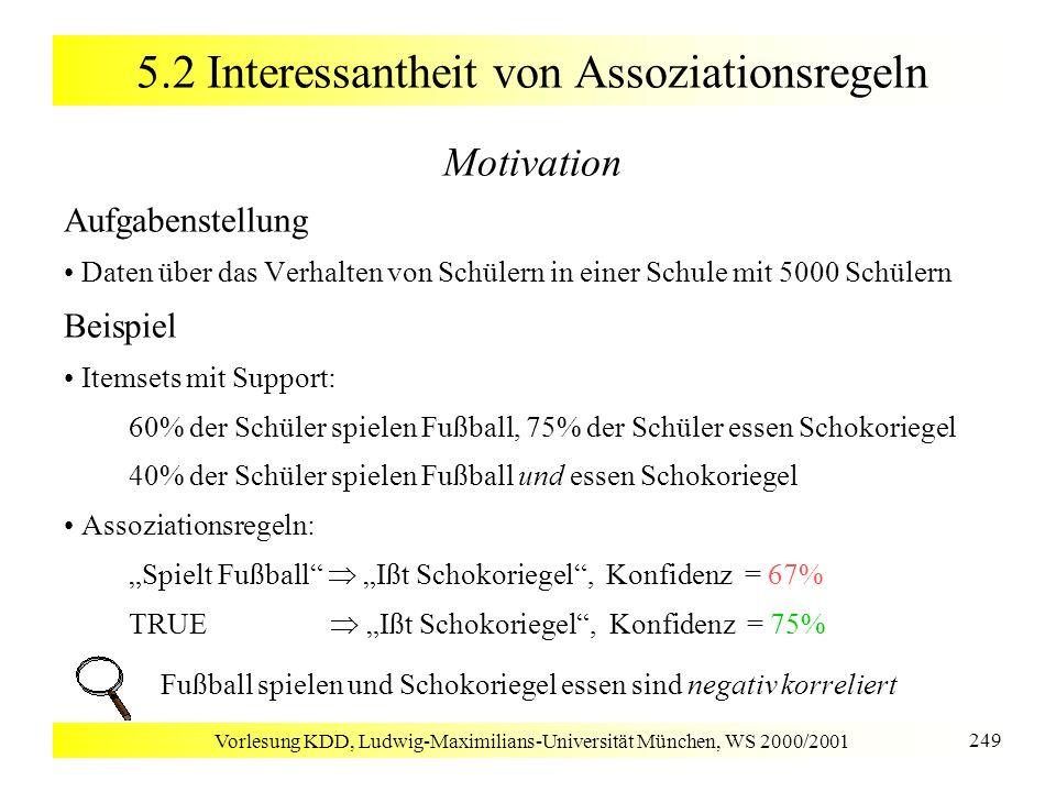 Vorlesung KDD, Ludwig-Maximilians-Universität München, WS 2000/2001 249 5.2 Interessantheit von Assoziationsregeln Motivation Aufgabenstellung Daten ü
