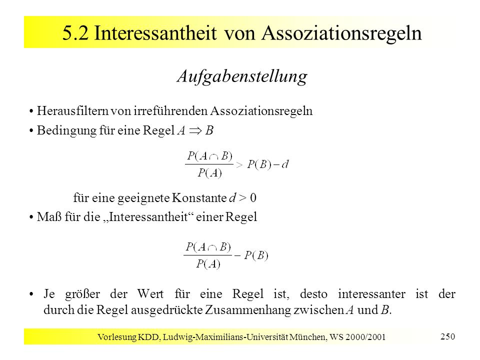 Vorlesung KDD, Ludwig-Maximilians-Universität München, WS 2000/2001 250 5.2 Interessantheit von Assoziationsregeln Aufgabenstellung Herausfiltern von