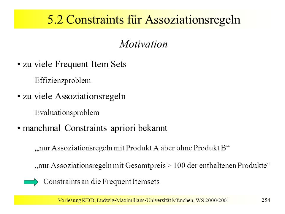 Vorlesung KDD, Ludwig-Maximilians-Universität München, WS 2000/2001 254 5.2 Constraints für Assoziationsregeln Motivation zu viele Frequent Item Sets