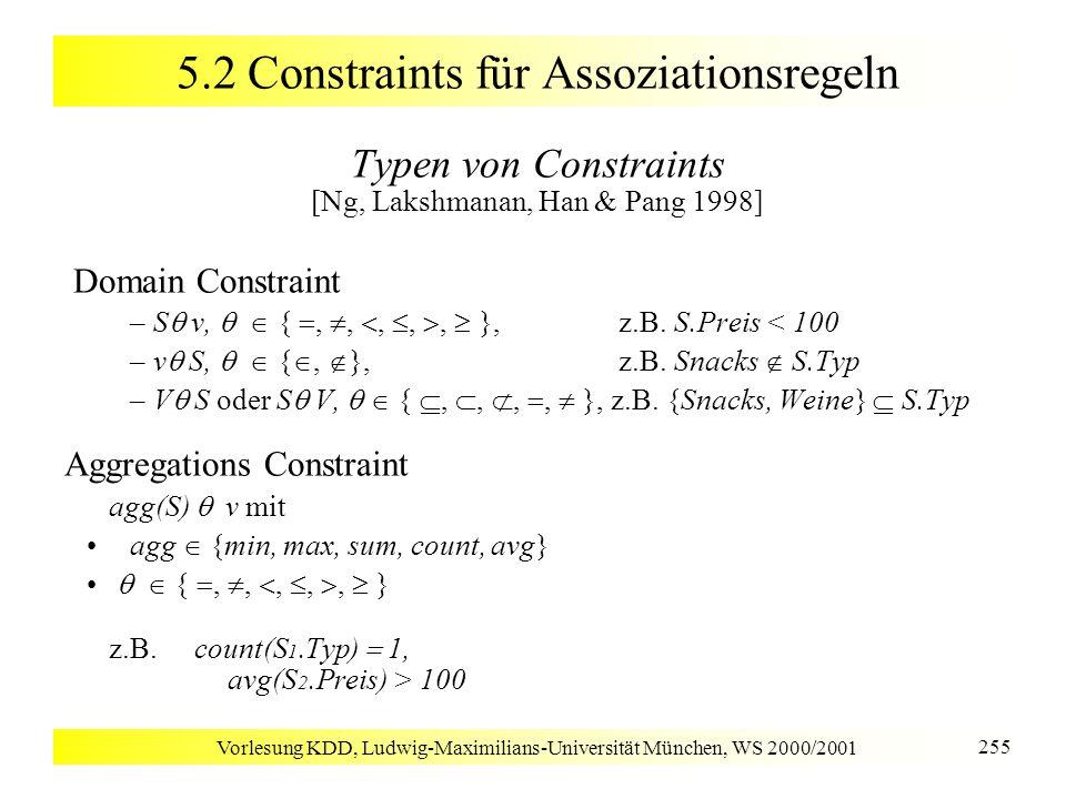 Vorlesung KDD, Ludwig-Maximilians-Universität München, WS 2000/2001 255 5.2 Constraints für Assoziationsregeln Typen von Constraints [Ng, Lakshmanan,