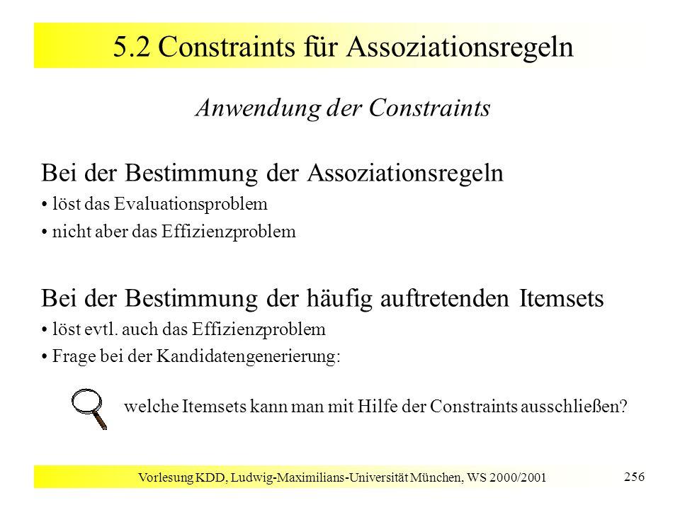 Vorlesung KDD, Ludwig-Maximilians-Universität München, WS 2000/2001 256 5.2 Constraints für Assoziationsregeln Anwendung der Constraints Bei der Besti
