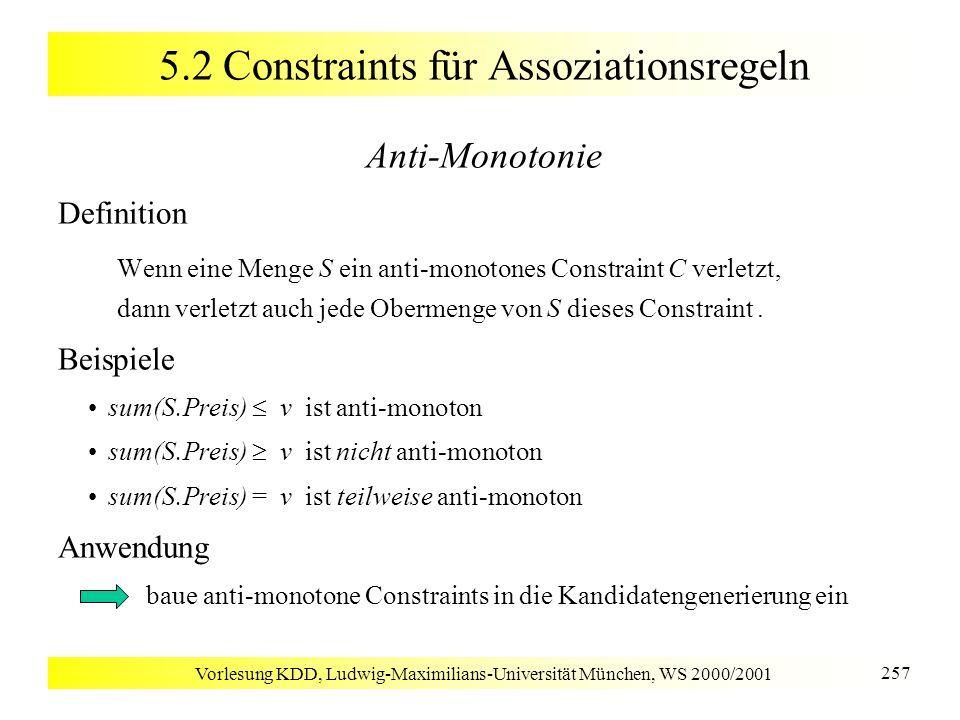 Vorlesung KDD, Ludwig-Maximilians-Universität München, WS 2000/2001 257 5.2 Constraints für Assoziationsregeln Anti-Monotonie Definition Wenn eine Men