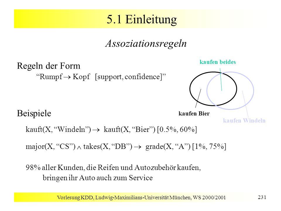 Vorlesung KDD, Ludwig-Maximilians-Universität München, WS 2000/2001 232 5.2 Einfache Assoziationsregeln Grundbegriffe [Agrawal & Srikant 1994] Items I = {i 1,..., i m } eine Menge von Literalen Itemset X: Menge von Items X I Datenbank D: Menge von Transaktionen T mit T I T enthält X: X T Items in Transaktionen oder Itemsets sind lexikographisch sortiert: Itemset X = (x 1, x 2,..., x k ), wobei x 1 x 2...