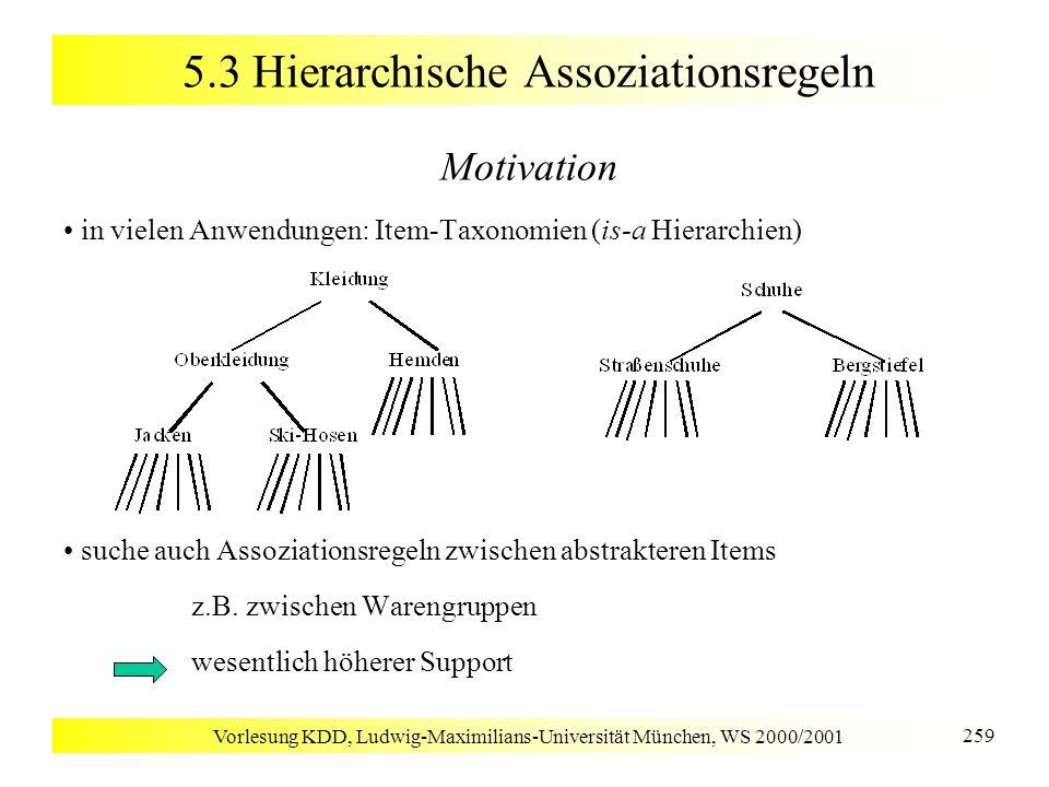 Vorlesung KDD, Ludwig-Maximilians-Universität München, WS 2000/2001 259 5.3 Hierarchische Assoziationsregeln Motivation in vielen Anwendungen: Item-Ta
