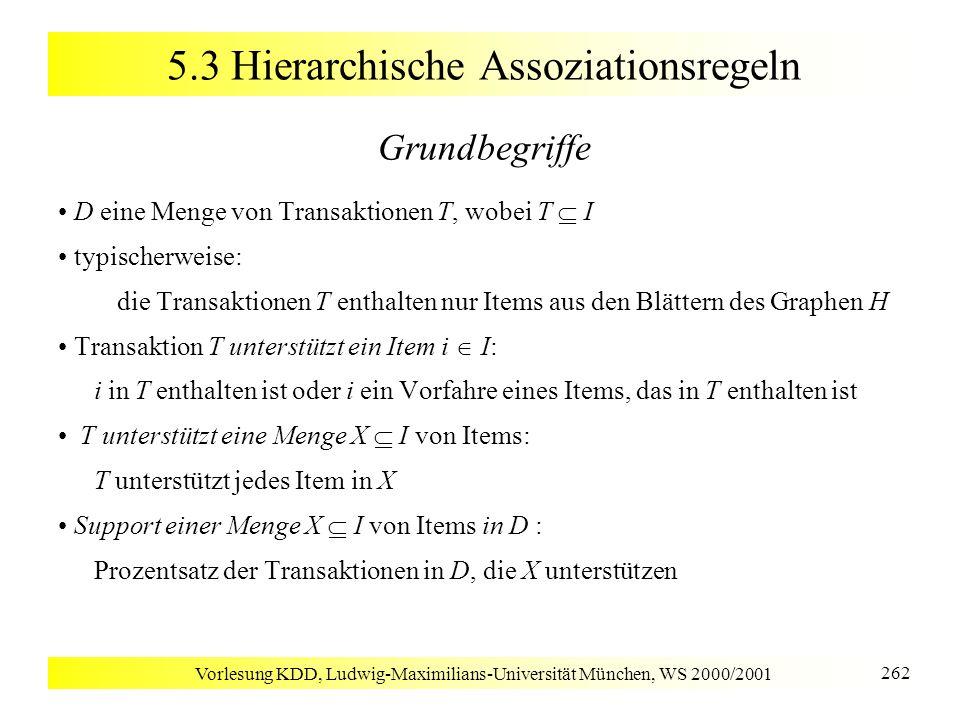 Vorlesung KDD, Ludwig-Maximilians-Universität München, WS 2000/2001 262 5.3 Hierarchische Assoziationsregeln Grundbegriffe D eine Menge von Transaktio