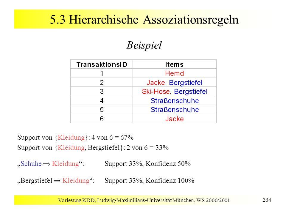 Vorlesung KDD, Ludwig-Maximilians-Universität München, WS 2000/2001 264 5.3 Hierarchische Assoziationsregeln Beispiel Support von {Kleidung}: 4 von 6
