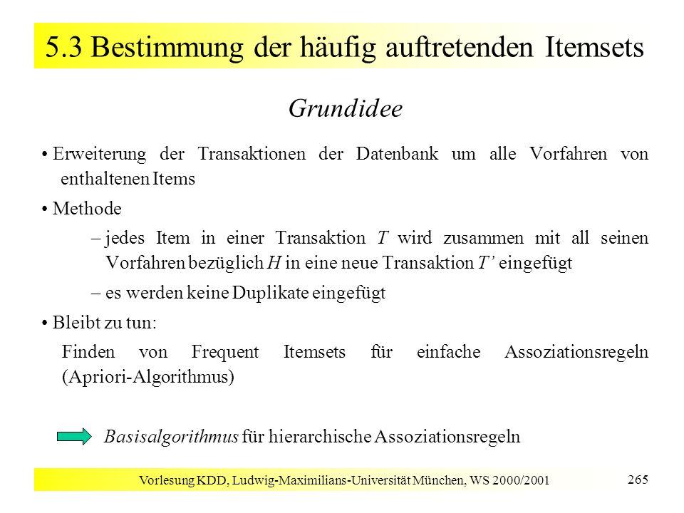 Vorlesung KDD, Ludwig-Maximilians-Universität München, WS 2000/2001 265 5.3 Bestimmung der häufig auftretenden Itemsets Grundidee Erweiterung der Tran