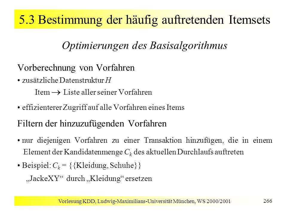 Vorlesung KDD, Ludwig-Maximilians-Universität München, WS 2000/2001 266 5.3 Bestimmung der häufig auftretenden Itemsets Optimierungen des Basisalgorit