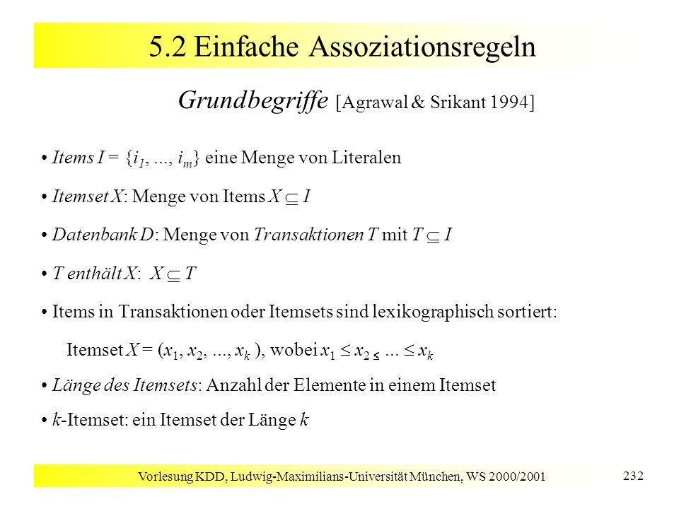 Vorlesung KDD, Ludwig-Maximilians-Universität München, WS 2000/2001 233 5.2 Einfache Assoziationsregeln Grundbegriffe Support der Menge X in D: Anteil der Transaktionen in D, die X enthalten Assoziationsregel: Implikation der Form X Y, wobei gilt: X I, Y I und X Y = Support s einer Assoziationsregel X Y in D: Support von X Y in D Konfidenz c einer Assoziationsregel X Y in D: Anteil der Transaktionen, die die Menge Y enthalten, in der Teilmenge aller Transaktionen aus D, welche die Menge X enthalten Aufgabenstellung: bestimme alle Assoziationsregeln, die in D einen Support minsup und eine Konfidenz minconf besitzen