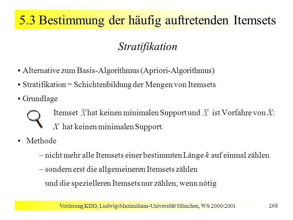 Vorlesung KDD, Ludwig-Maximilians-Universität München, WS 2000/2001 268 5.3 Bestimmung der häufig auftretenden Itemsets Stratifikation Alternative zum