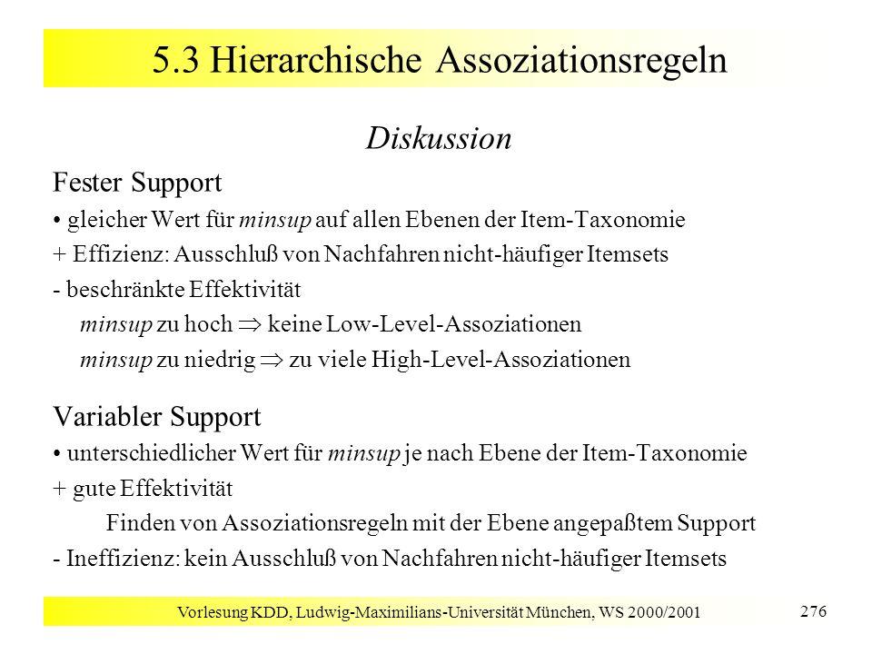Vorlesung KDD, Ludwig-Maximilians-Universität München, WS 2000/2001 276 5.3 Hierarchische Assoziationsregeln Diskussion Fester Support gleicher Wert f