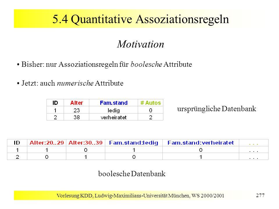 Vorlesung KDD, Ludwig-Maximilians-Universität München, WS 2000/2001 277 5.4 Quantitative Assoziationsregeln Motivation Bisher: nur Assoziationsregeln