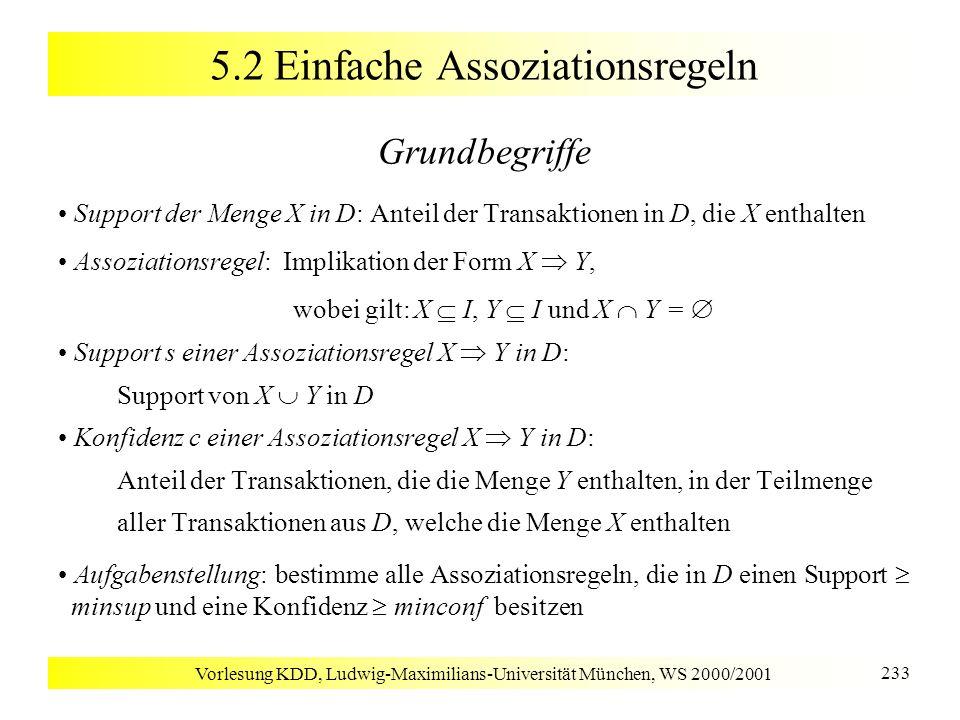 Vorlesung KDD, Ludwig-Maximilians-Universität München, WS 2000/2001 234 5.2 Einfache Assoziationsregeln Beispiel Support (A): 75%, (B), (C): 50%, (D), (E), (F): 25%, (A, C):50%, (A, B), (A, D), (B, C), (B, E), (B, F), (E, F): 25% Assoziationsregeln A C (Support = 50%, Konfidenz = 66.6%) C A (Support = 50%, Konfidenz = 100%) minsup = 50%, minconf = 50%